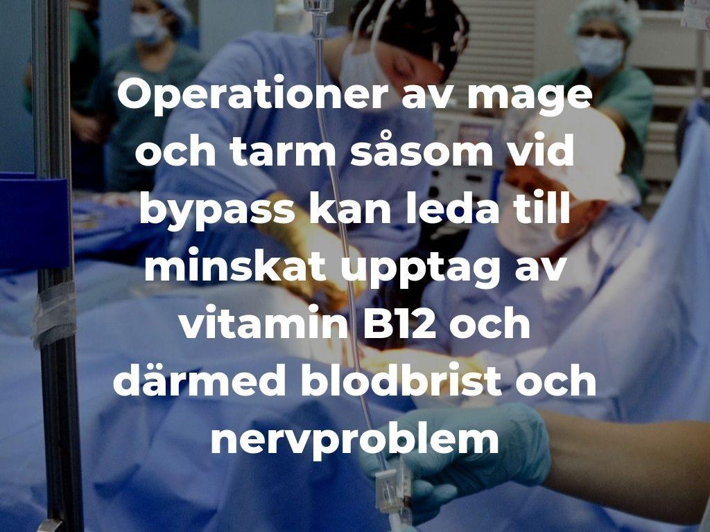 Att operera mag eller tarm, såsom vid gastric bypass, kan ge minskat upptag av vitamin B12 och därmed leda till blodbrist -
